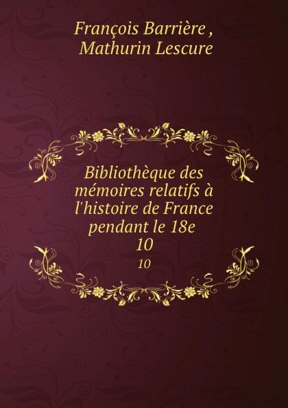 François Barrière Bibliotheque des memoires relatifs a l.histoire de France pendant le 18e . 10 mathurin lescure bibliotheque des memoires relatifs a l histoire de france pendant le 18e siecle 01