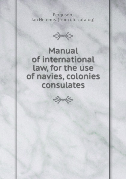 Jan Helenus Ferguson Manual of international law, for the use of navies, colonies . consulates