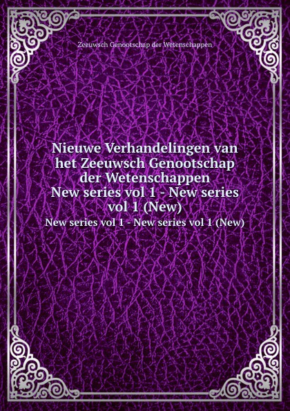 Zeeuwsch Genootschap der Wetenschappen Nieuwe Verhandelingen van het Zeeuwsch Genootschap der Wetenschappen. New series vol 1 - New series vol 1 (New)