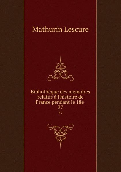 Mathurin Lescure Bibliotheque des memoires relatifs a l.histoire de France pendant le 18e . 37 mathurin lescure bibliotheque des memoires relatifs a l histoire de france pendant le 18e siecle 01