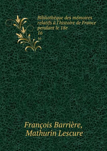 François Barrière Bibliotheque des memoires relatifs a l.histoire de France pendant le 18e . 16 mathurin lescure bibliotheque des memoires relatifs a l histoire de france pendant le 18e siecle 01