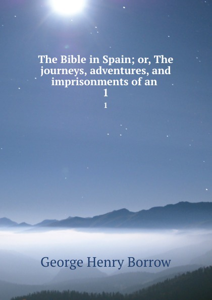 George Henry Borrow The Bible in Spain; or, The journeys, adventures, and imprisonments of an . 1 borrow george the bible in spain volume 1 of 2