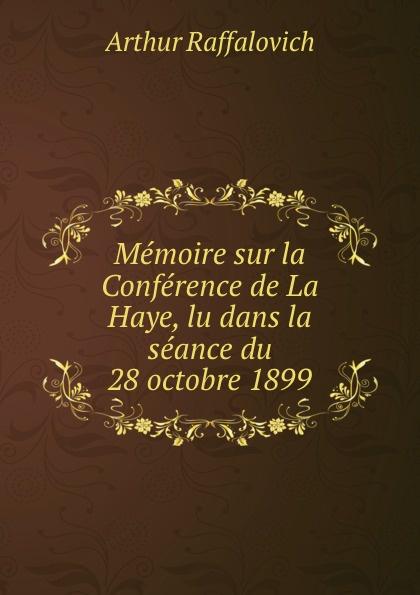 Arthur Raffalovich Memoire sur la Conference de La Haye, lu dans la seance du 28 octobre 1899 ernest lémonon la seconde conference de la paix la haye juin octobre 1907 classic reprint