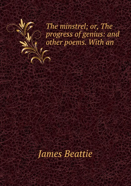 James Beattie The minstrel; or, The progress of genius: and other poems. With an . james beattie the poetical works of james beattie