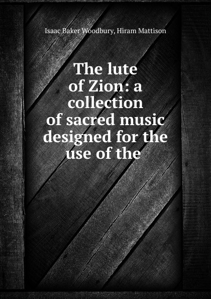 Isaac Baker Woodbury The lute of Zion: a collection of sacred music designed for the use of the . коллектив авторов the modern collection of sacred music