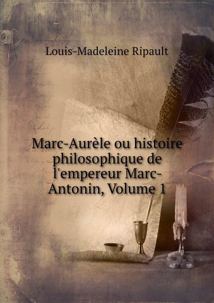 Louis-Madeleine Ripault Marc-Aurele ou histoire philosophique de  Marc-Antonin, Volume 1
