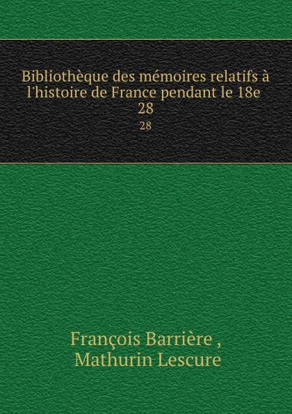 François Barrière Bibliotheque des memoires relatifs a l.histoire de France pendant le 18e . 28 mathurin lescure bibliotheque des memoires relatifs a l histoire de france pendant le 18e siecle 02