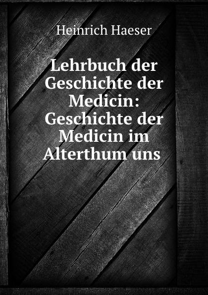 Heinrich Haeser Lehrbuch der Geschichte der Medicin: Geschichte der Medicin im Alterthum uns . j schwalbe jahrbuch der practischen medicin 1896 classic reprint
