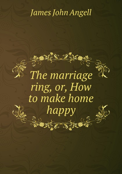 James John Angell The marriage ring, or, How to make home happy