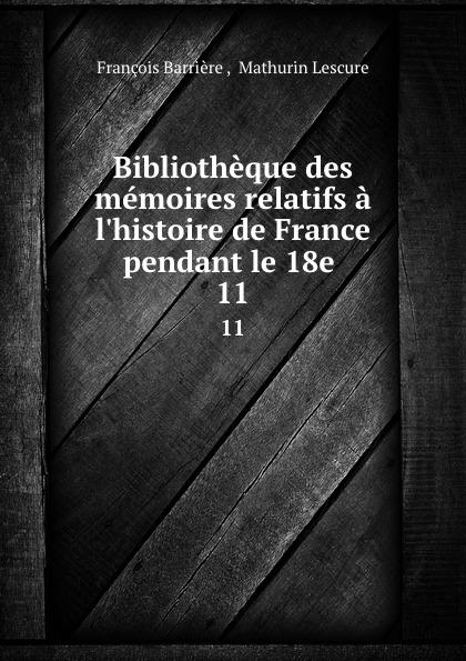 François Barrière Bibliotheque des memoires relatifs a l.histoire de France pendant le 18e . 11 mathurin lescure bibliotheque des memoires relatifs a l histoire de france pendant le 18e siecle 01