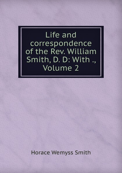 Horace Wemyss Smith Life and correspondence of the Rev. William Smith, D. D: With ., Volume 2 horace smith a pulsating stars