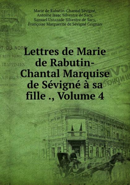 Marie de Rabutin-Chantal Sévigné Lettres de Marie de Rabutin-Chantal Marquise de Sevigne a sa fille ., Volume 4 marie de rabutin chantal de sévigné mme de sevigne textes choisis et commentes classic reprint