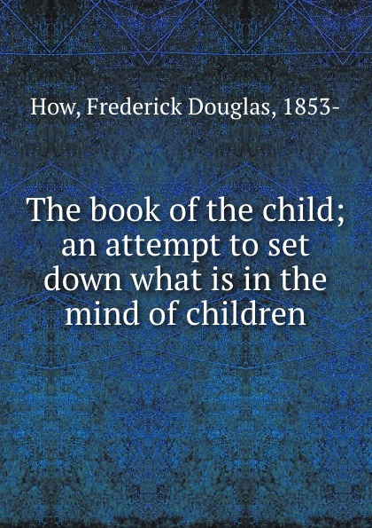 The book of the child; an attempt to set down what is in the mind of children