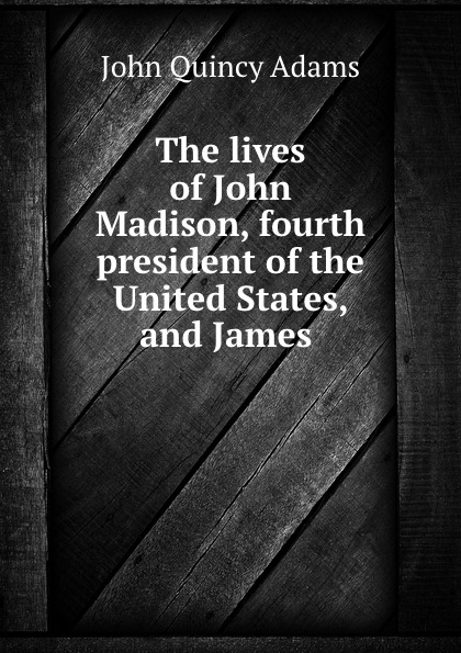 Adams John Quincy The lives of John Madison, fourth president of the United States, and James . adams john quincy ex president john quincy adams in pittsburgh in 1843