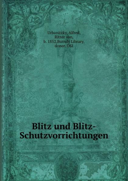 Alfred Urbanitzky Blitz und Blitz-Schutzvorrichtungen alfred von urbanitzky blitz und blitz schutzvorrichtungen classic reprint