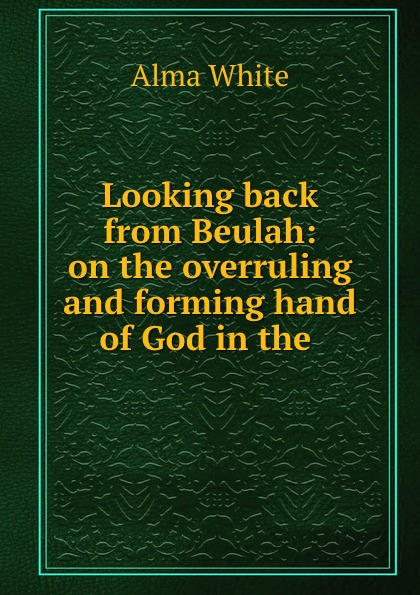 Alma White Looking back from Beulah: on the overruling and forming hand of God in the .