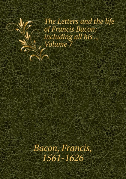 Фрэнсис Бэкон The Letters and the life of Francis Bacon: including all his ., Volume 7 фрэнсис бэкон the works of francis bacon volume 11