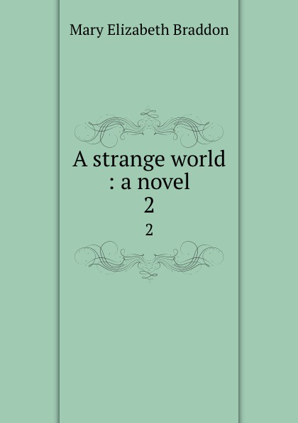 M. E. Braddon A strange world : a novel. 2