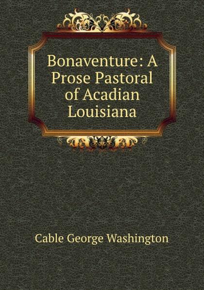 Cable George Washington Bonaventure: A Prose Pastoral of Acadian Louisiana george washington cable strange true stories of louisiana