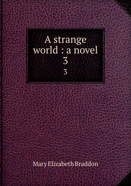 M. E. Braddon A strange world : a novel. 3