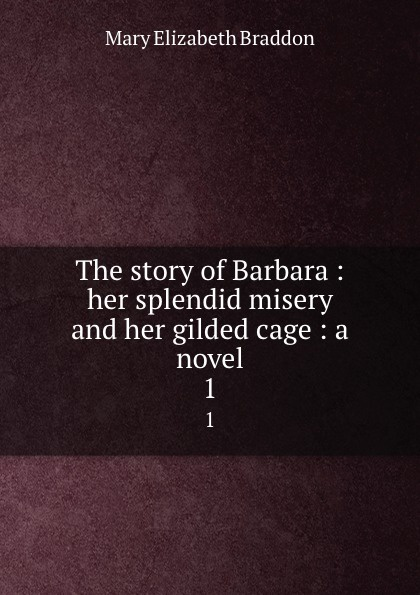 M. E. Braddon The story of Barbara : her splendid misery and her gilded cage : a novel. 1 gilded cage