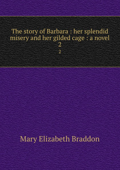 M. E. Braddon The story of Barbara : her splendid misery and her gilded cage : a novel. 2 gilded cage