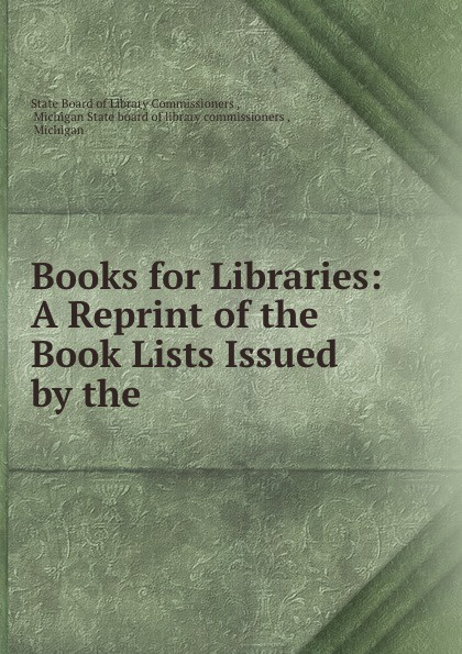 State Board of Library Commissioners Books for Libraries: A Reprint of the Book Lists Issued by the .