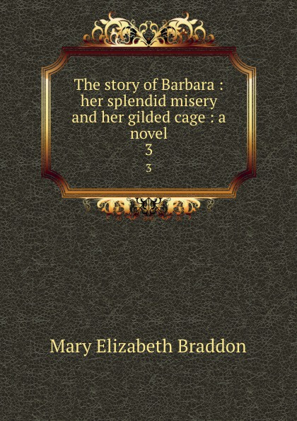 M. E. Braddon The story of Barbara : her splendid misery and her gilded cage : a novel. 3 gilded cage