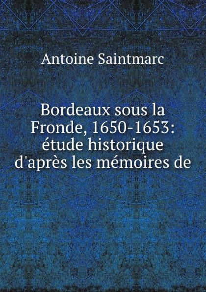 Antoine Saintmarc Bordeaux sous la Fronde, 1650-1653: etude historique d.apres les memoires de . eric antoine bordeaux