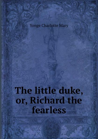 Charlotte Mary Yonge The little duke, or, Richard the fearless the little duke or richard the fearless