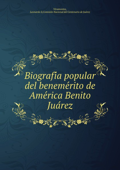 Leonardo S. Viramontes Biografia popular del benemerito de America Benito Juarez a life of benito juarez