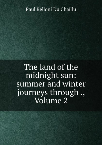 Paul B. Du Chaillu The land of the midnight sun: summer and winter journeys through ., Volume 2