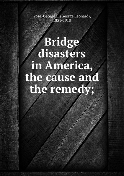 George Leonard Vose Bridge disasters in America, the cause and the remedy; george leonard vose bridge disasters in america the cause and the remedy
