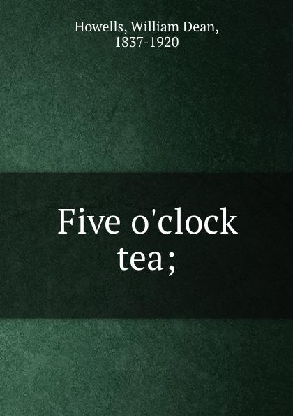 William Dean Howells Five o.clock tea; howells william dean five o clock tea farce