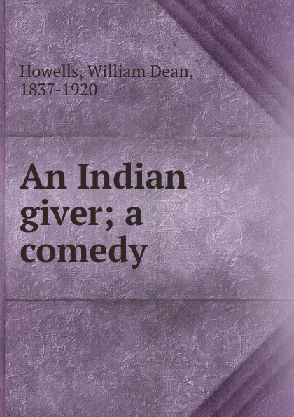 William Dean Howells An Indian giver; a comedy