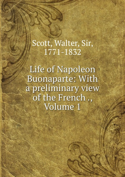 Walter Scott Life of Napoleon Buonaparte: With a preliminary view of the French ., Volume 1