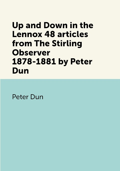Peter Dun Up and Down in the Lennox 48 articles from The Stirling Observer 1878-1881 by Peter Dun stirling macoboy the ultimate rose book