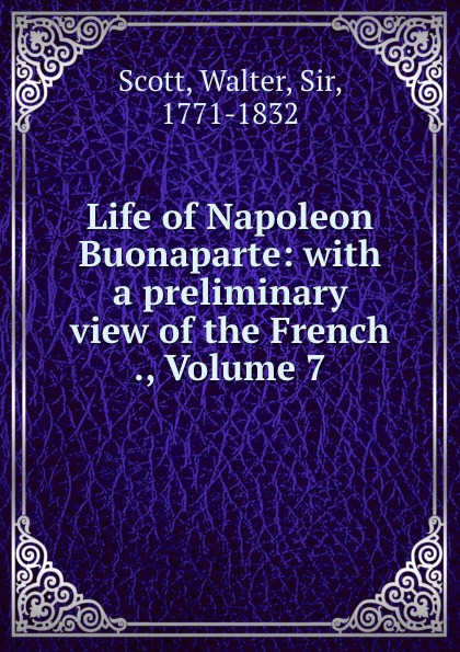 Walter Scott Life of Napoleon Buonaparte: with a preliminary view of the French ., Volume 7