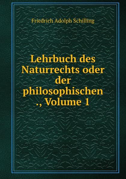 Friedrich Adolph Schilling Lehrbuch des Naturrechts oder der philosophischen ., Volume 1 karl von gros lehrbuch der philosophischen rechtswissenschaft oder des naturrechts
