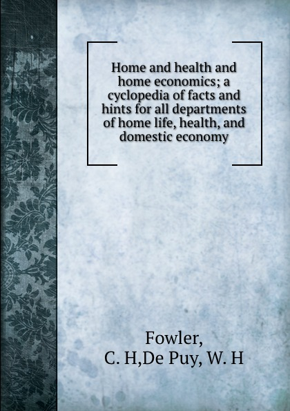 C.H. Fowler Home and health and home economics; a cyclopedia of facts and hints for all departments of home life, health, and domestic economy