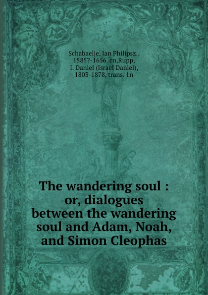 The wandering soul : or, dialogues between the wandering soul and Adam, Noah, and Simon Cleophas