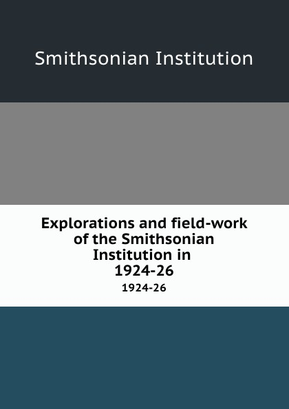 Explorations and field-work of the Smithsonian Institution in . 1924-26