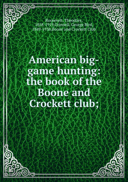 Theodore Roosevelt American big-game hunting: the book of the Boone and Crockett club; theodore boone the activist
