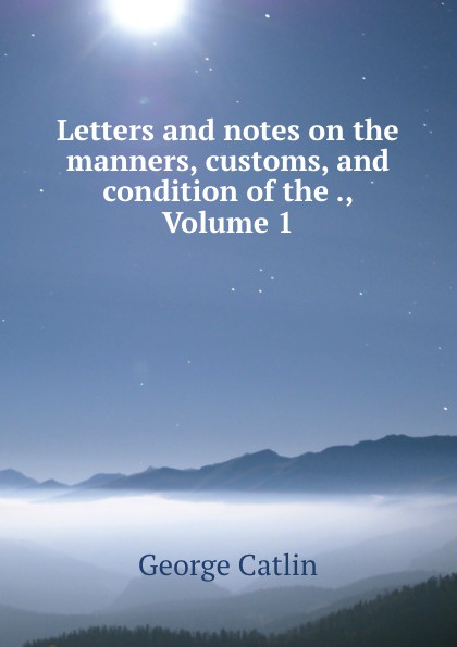 George Catlin Letters and notes on the manners, customs, and condition of the ., Volume 1 george catlin