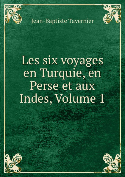 Les six voyages en Turquie, en Perse et aux Indes, Volume 1