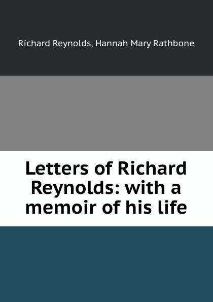 Richard Reynolds Letters of Richard Reynolds: with a memoir of his life