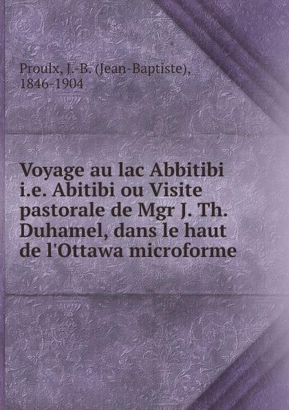 Jean-Baptiste Proulx Voyage au lac Abbitibi i.e. Abitibi ou Visite pastorale de Mgr J. Th. Duhamel, dans le haut de l.Ottawa microforme