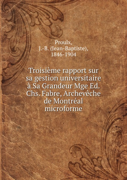 Jean-Baptiste Proulx Troisieme rapport sur sa gestion universitaire a Sa Grandeur Mge Ed. Chs. Fabre, Archeveche de Montreal microforme
