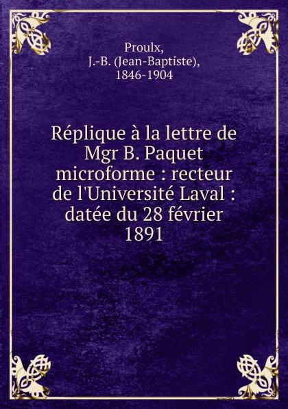 Jean-Baptiste Proulx Replique a la lettre de Mgr B. Paquet microforme : recteur de l.Universite Laval : datee du 28 fevrier 1891
