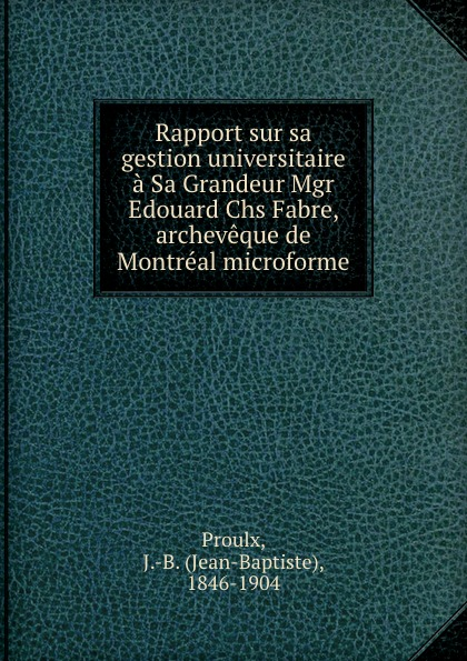Jean-Baptiste Proulx Rapport sur sa gestion universitaire a Sa Grandeur Mgr Edouard Chs Fabre, archeveque de Montreal microforme